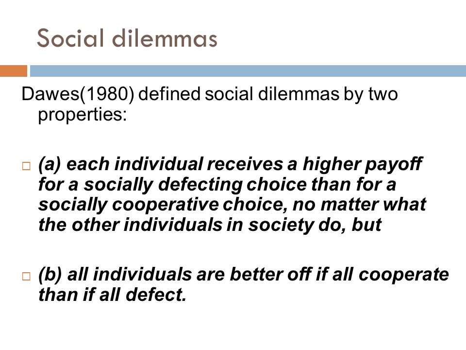 Social dilemmas Dawes(1980) defined social dilemmas by two properties:  (a) each individual receives a higher payoff for a socially defecting choice than for a socially cooperative choice, no matter what the other individuals in society do, but  (b) all individuals are better off if all cooperate than if all defect.