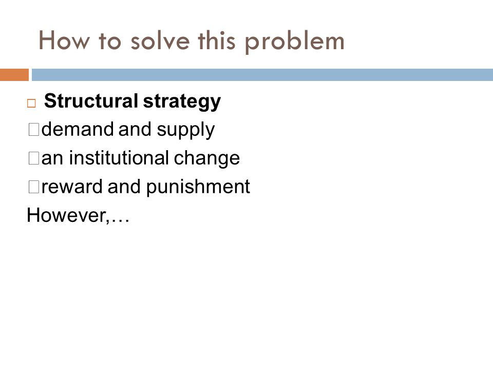 How to solve this problem  Structural strategy ‧ demand and supply ‧ an institutional change ‧ reward and punishment However,…
