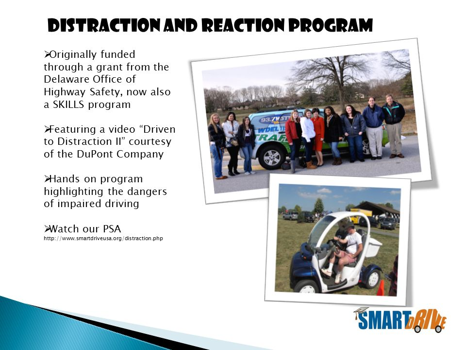  Originally funded through a grant from the Delaware Office of Highway Safety, now also a SKILLS program  Featuring a video Driven to Distraction II courtesy of the DuPont Company  Hands on program highlighting the dangers of impaired driving  Watch our PSA http://www.smartdriveusa.org/distraction.php Distraction and Reaction Program