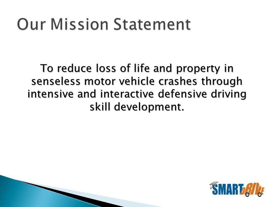 To reduce loss of life and property in senseless motor vehicle crashes through intensive and interactive defensive driving skill development.