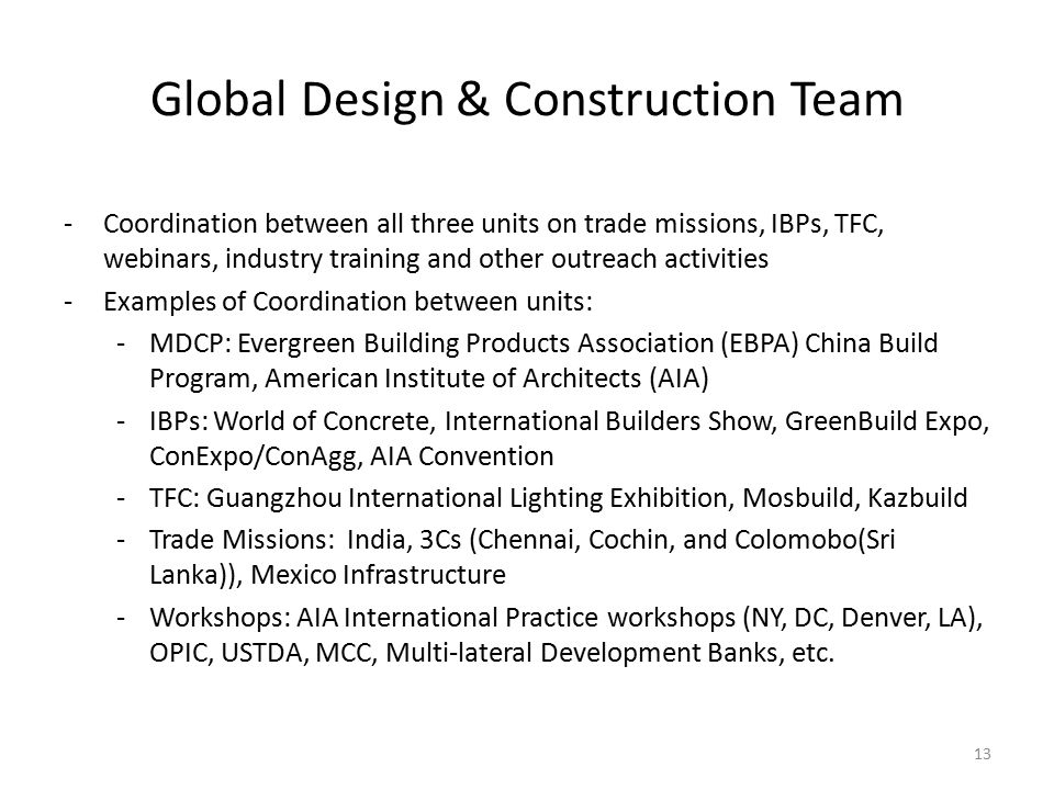 Global Design & Construction Team 13 -Coordination between all three units on trade missions, IBPs, TFC, webinars, industry training and other outreach activities -Examples of Coordination between units: -MDCP: Evergreen Building Products Association (EBPA) China Build Program, American Institute of Architects (AIA) -IBPs: World of Concrete, International Builders Show, GreenBuild Expo, ConExpo/ConAgg, AIA Convention -TFC: Guangzhou International Lighting Exhibition, Mosbuild, Kazbuild -Trade Missions: India, 3Cs (Chennai, Cochin, and Colomobo(Sri Lanka)), Mexico Infrastructure -Workshops: AIA International Practice workshops (NY, DC, Denver, LA), OPIC, USTDA, MCC, Multi-lateral Development Banks, etc.