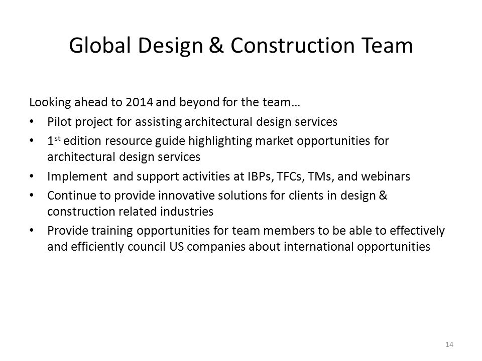 Global Design & Construction Team 14 Looking ahead to 2014 and beyond for the team… Pilot project for assisting architectural design services 1 st edition resource guide highlighting market opportunities for architectural design services Implement and support activities at IBPs, TFCs, TMs, and webinars Continue to provide innovative solutions for clients in design & construction related industries Provide training opportunities for team members to be able to effectively and efficiently council US companies about international opportunities