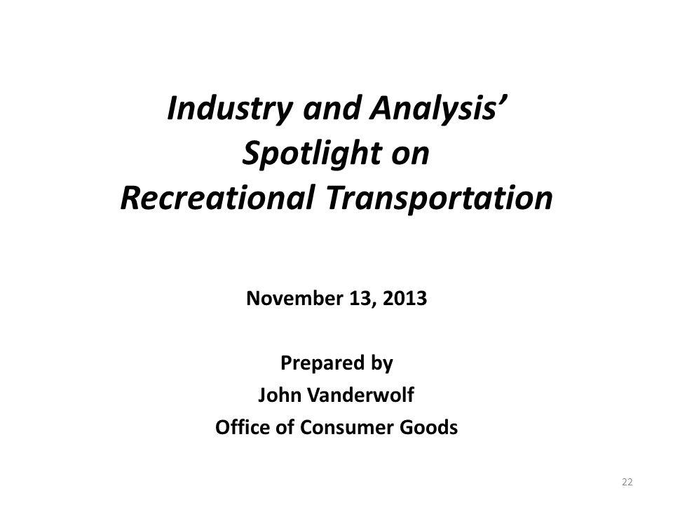 Industry and Analysis' Spotlight on Recreational Transportation November 13, 2013 Prepared by John Vanderwolf Office of Consumer Goods 22