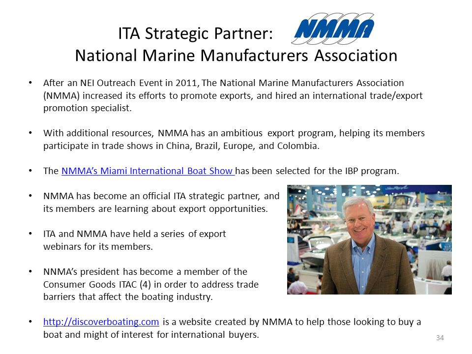 ITA Strategic Partner: National Marine Manufacturers Association 34 After an NEI Outreach Event in 2011, The National Marine Manufacturers Association (NMMA) increased its efforts to promote exports, and hired an international trade/export promotion specialist.