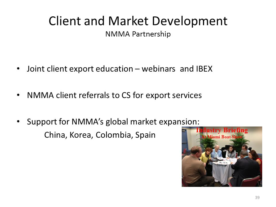 Client and Market Development NMMA Partnership Joint client export education – webinars and IBEX NMMA client referrals to CS for export services Support for NMMA's global market expansion: China, Korea, Colombia, Spain 39 Industry Briefing At Miami Boat Show