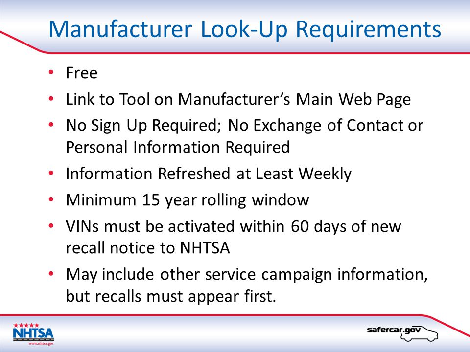 Manufacturer Look-Up Requirements Free Link to Tool on Manufacturer's Main Web Page No Sign Up Required; No Exchange of Contact or Personal Information Required Information Refreshed at Least Weekly Minimum 15 year rolling window VINs must be activated within 60 days of new recall notice to NHTSA May include other service campaign information, but recalls must appear first.