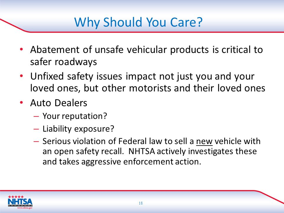 18 Abatement of unsafe vehicular products is critical to safer roadways Unfixed safety issues impact not just you and your loved ones, but other motorists and their loved ones Auto Dealers – Your reputation.