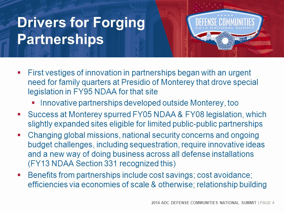 2014 ADC DEFENSE COMMUNITIES NATIONAL SUMMIT | PAGE 4 Drivers for Forging Partnerships  First vestiges of innovation in partnerships began with an urgent need for family quarters at Presidio of Monterey that drove special legislation in FY95 NDAA for that site  Innovative partnerships developed outside Monterey, too  Success at Monterey spurred FY05 NDAA & FY08 legislation, which slightly expanded sites eligible for limited public-public partnerships  Changing global missions, national security concerns and ongoing budget challenges, including sequestration, require innovative ideas and a new way of doing business across all defense installations (FY13 NDAA Section 331 recognized this)  Benefits from partnerships include cost savings; cost avoidance; efficiencies via economies of scale & otherwise; relationship building