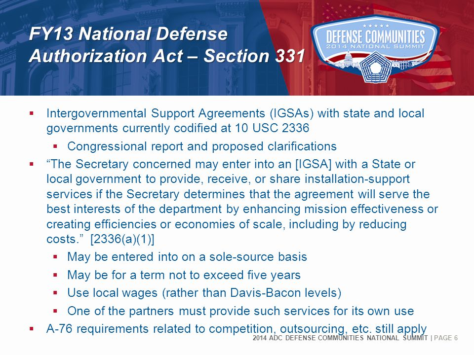 2014 ADC DEFENSE COMMUNITIES NATIONAL SUMMIT | PAGE 6 FY13 National Defense Authorization Act – Section 331 FY13 National Defense Authorization Act – Section 331  Intergovernmental Support Agreements (IGSAs) with state and local governments currently codified at 10 USC 2336  Congressional report and proposed clarifications  The Secretary concerned may enter into an [IGSA] with a State or local government to provide, receive, or share installation-support services if the Secretary determines that the agreement will serve the best interests of the department by enhancing mission effectiveness or creating efficiencies or economies of scale, including by reducing costs. [2336(a)(1)]  May be entered into on a sole-source basis  May be for a term not to exceed five years  Use local wages (rather than Davis-Bacon levels)  One of the partners must provide such services for its own use  A-76 requirements related to competition, outsourcing, etc.