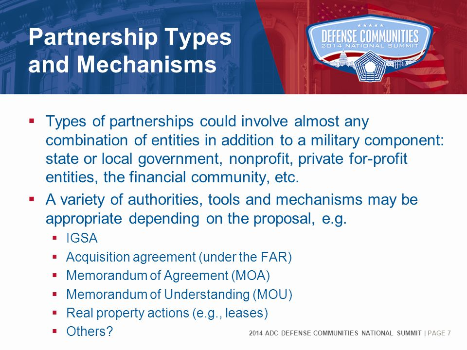 2014 ADC DEFENSE COMMUNITIES NATIONAL SUMMIT | PAGE 7 Partnership Types and Mechanisms  Types of partnerships could involve almost any combination of entities in addition to a military component: state or local government, nonprofit, private for-profit entities, the financial community, etc.