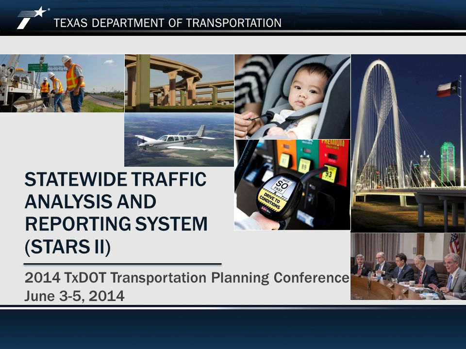 2014 TxDOT Transportation Planning Conference STATEWIDE TRAFFIC ANALYSIS AND REPORTING SYSTEM (STARS II) 2014 TxDOT Transportation Planning Conference June 3-5, 2014