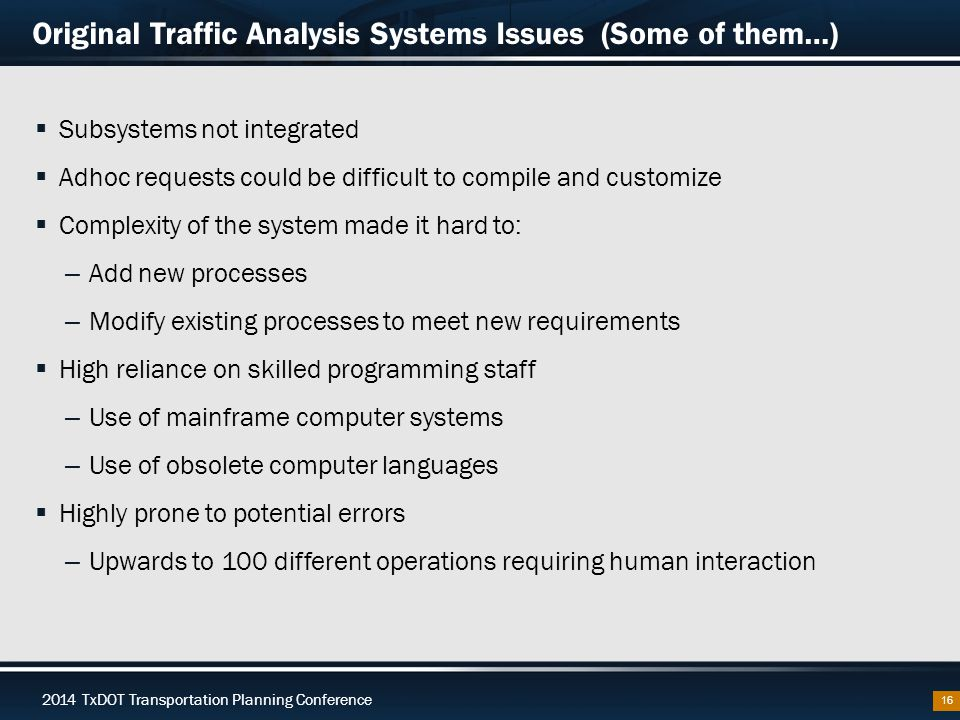 2014 TxDOT Transportation Planning Conference Original Traffic Analysis Systems Issues (Some of them…)  Subsystems not integrated  Adhoc requests could be difficult to compile and customize  Complexity of the system made it hard to: – Add new processes – Modify existing processes to meet new requirements  High reliance on skilled programming staff – Use of mainframe computer systems – Use of obsolete computer languages  Highly prone to potential errors – Upwards to 100 different operations requiring human interaction 16