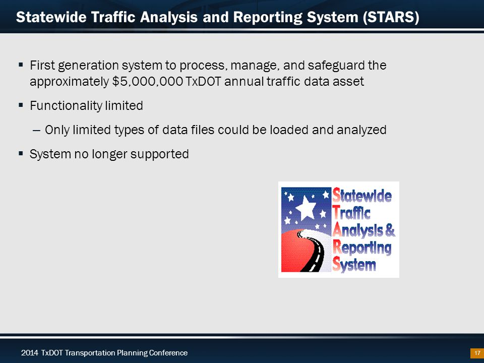 2014 TxDOT Transportation Planning Conference Statewide Traffic Analysis and Reporting System (STARS)  First generation system to process, manage, and safeguard the approximately $5,000,000 TxDOT annual traffic data asset  Functionality limited – Only limited types of data files could be loaded and analyzed  System no longer supported 17