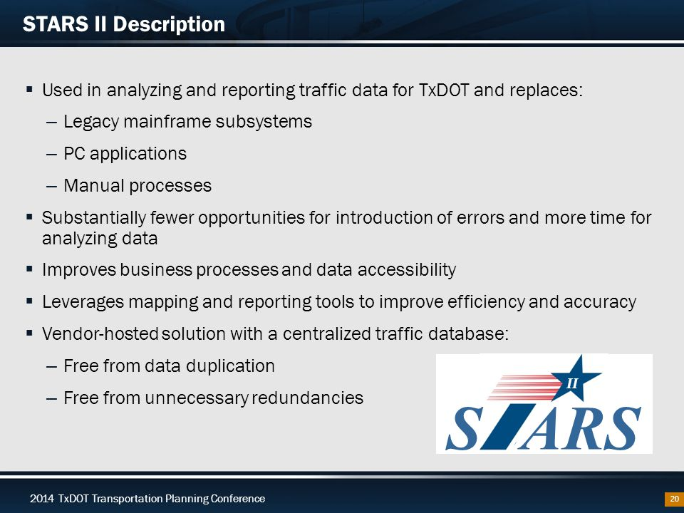 2014 TxDOT Transportation Planning Conference STARS II Description  Used in analyzing and reporting traffic data for TxDOT and replaces: – Legacy mainframe subsystems – PC applications – Manual processes  Substantially fewer opportunities for introduction of errors and more time for analyzing data  Improves business processes and data accessibility  Leverages mapping and reporting tools to improve efficiency and accuracy  Vendor-hosted solution with a centralized traffic database: – Free from data duplication – Free from unnecessary redundancies 20 SARS II