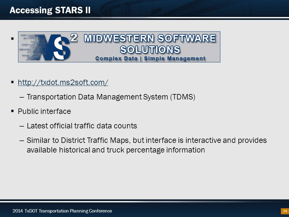 2014 TxDOT Transportation Planning Conference Accessing STARS II  Midwestern Software Solutions (MS 2 )  http://txdot.ms2soft.com/ http://txdot.ms2soft.com/ – Transportation Data Management System (TDMS)  Public interface – Latest official traffic data counts – Similar to District Traffic Maps, but interface is interactive and provides available historical and truck percentage information 24