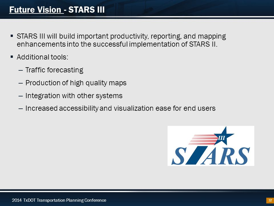 2014 TxDOT Transportation Planning Conference Future Vision - STARS III  STARS III will build important productivity, reporting, and mapping enhancements into the successful implementation of STARS II.