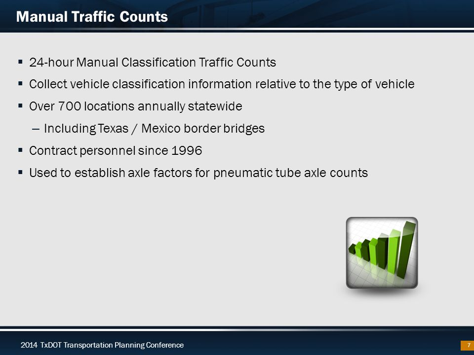 2014 TxDOT Transportation Planning Conference Manual Traffic Counts  24-hour Manual Classification Traffic Counts  Collect vehicle classification information relative to the type of vehicle  Over 700 locations annually statewide – Including Texas / Mexico border bridges  Contract personnel since 1996  Used to establish axle factors for pneumatic tube axle counts 7