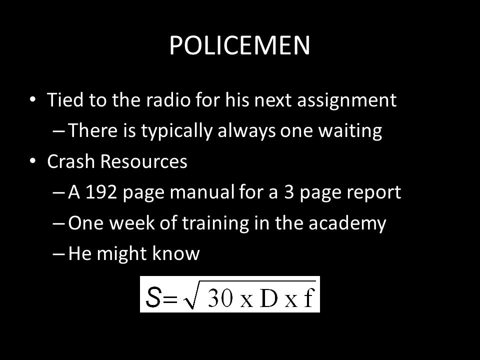 POLICEMEN Tied to the radio for his next assignment – There is typically always one waiting Crash Resources – A 192 page manual for a 3 page report – One week of training in the academy – He might know