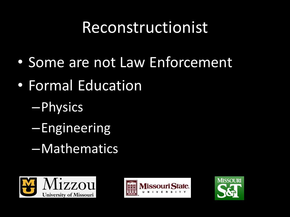 Reconstructionist Some are not Law Enforcement Formal Education – Physics – Engineering – Mathematics