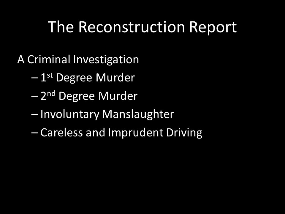 The Reconstruction Report A Criminal Investigation –1 st Degree Murder –2 nd Degree Murder –Involuntary Manslaughter –Careless and Imprudent Driving