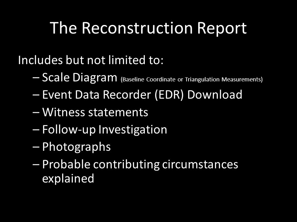 The Reconstruction Report Includes but not limited to: –Scale Diagram (Baseline Coordinate or Triangulation Measurements) –Event Data Recorder (EDR) Download –Witness statements –Follow-up Investigation –Photographs –Probable contributing circumstances explained