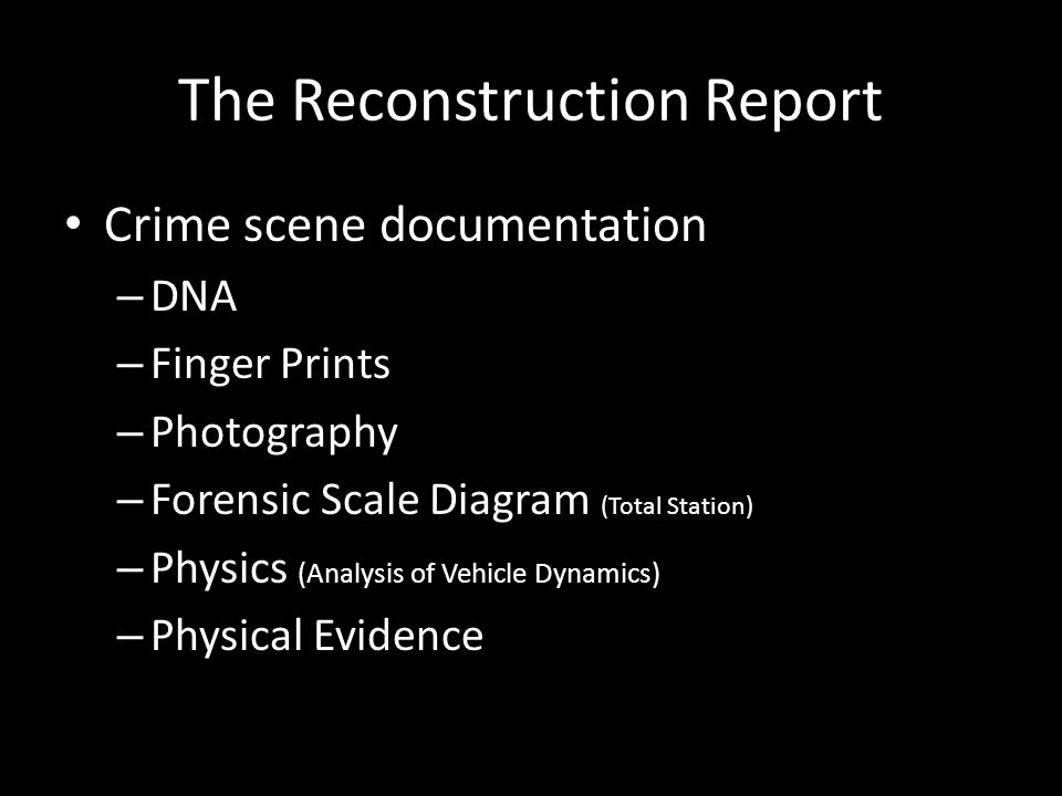 The Reconstruction Report Crime scene documentation – DNA – Finger Prints – Photography – Forensic Scale Diagram (Total Station) – Physics (Analysis of Vehicle Dynamics) – Physical Evidence