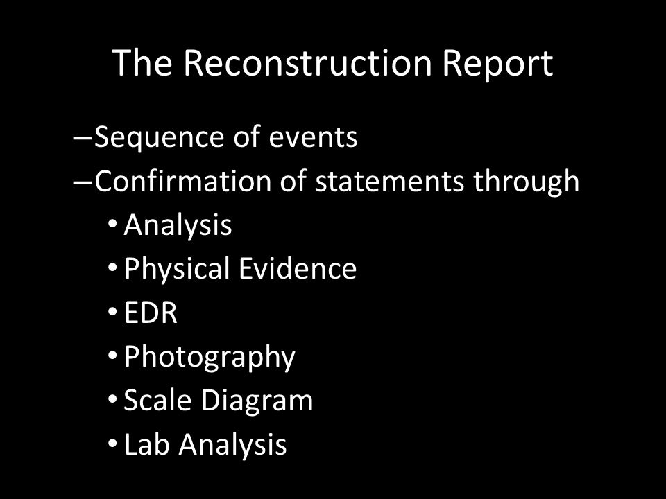 The Reconstruction Report – Sequence of events – Confirmation of statements through Analysis Physical Evidence EDR Photography Scale Diagram Lab Analy