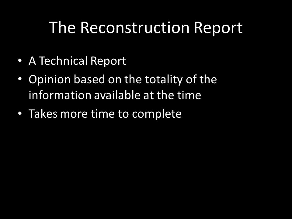 The Reconstruction Report A Technical Report Opinion based on the totality of the information available at the time Takes more time to complete