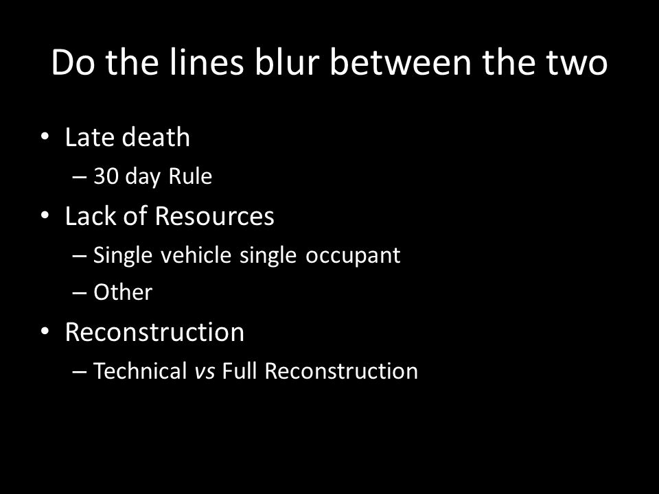 Do the lines blur between the two Late death – 30 day Rule Lack of Resources – Single vehicle single occupant – Other Reconstruction – Technical vs Fu