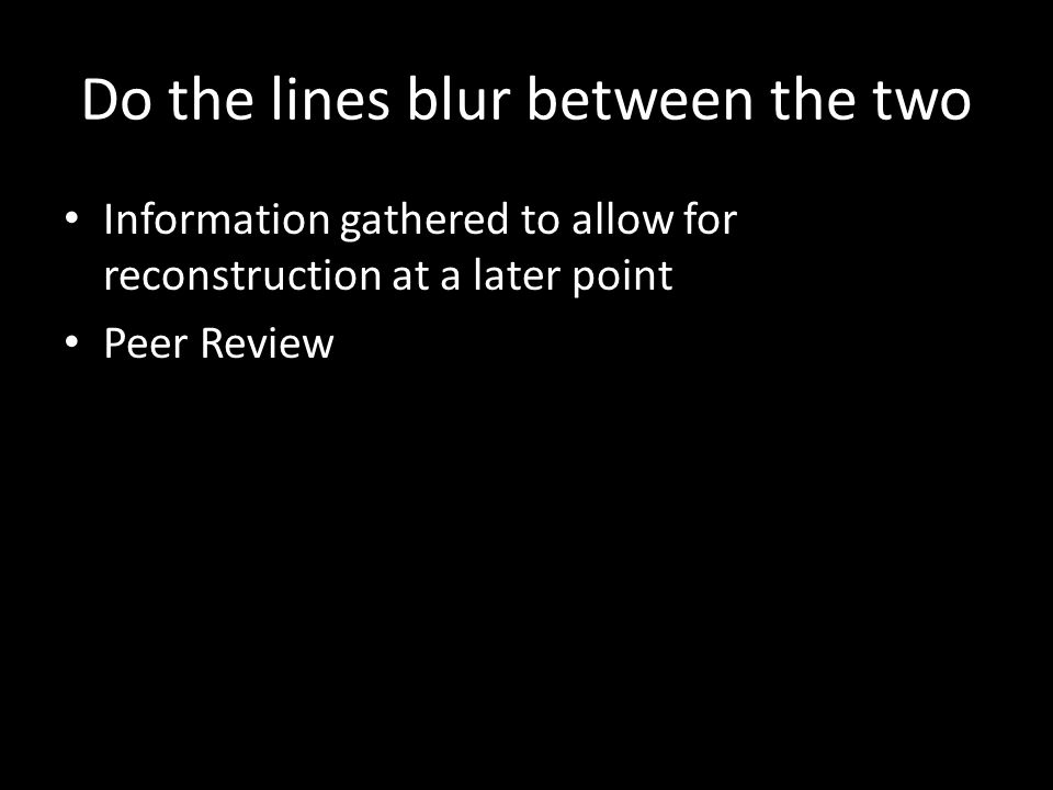 Do the lines blur between the two Information gathered to allow for reconstruction at a later point Peer Review