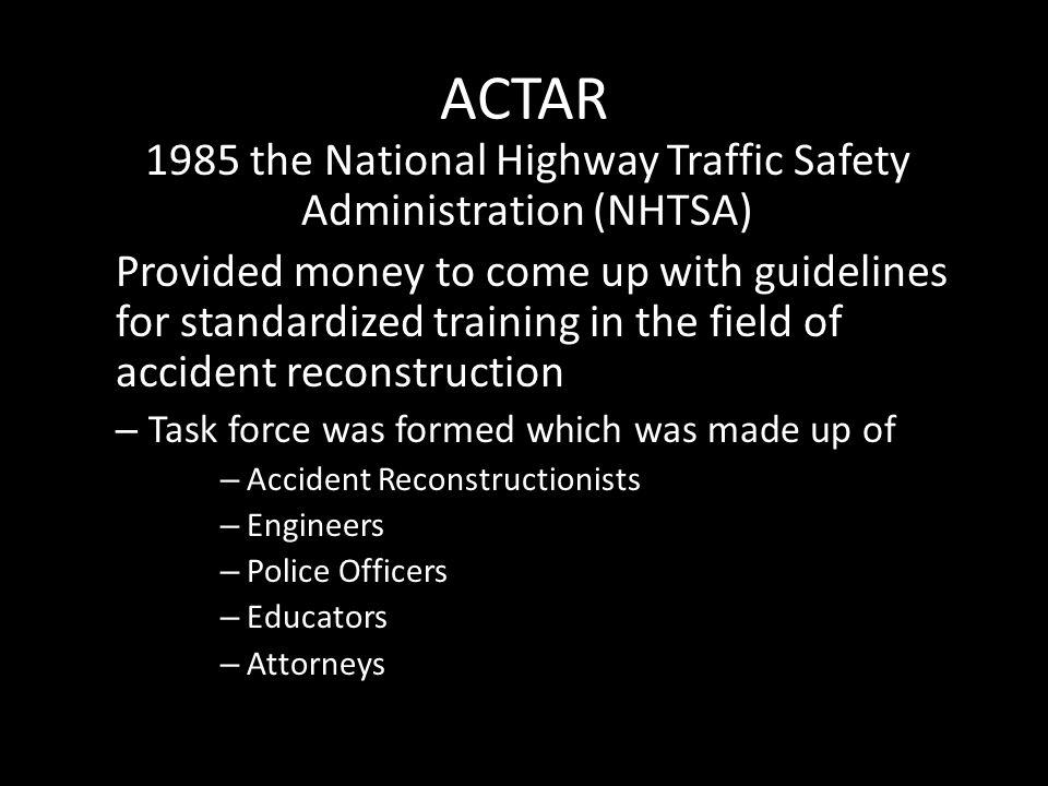 ACTAR 1985 the National Highway Traffic Safety Administration (NHTSA) Provided money to come up with guidelines for standardized training in the field of accident reconstruction – Task force was formed which was made up of – Accident Reconstructionists – Engineers – Police Officers – Educators – Attorneys