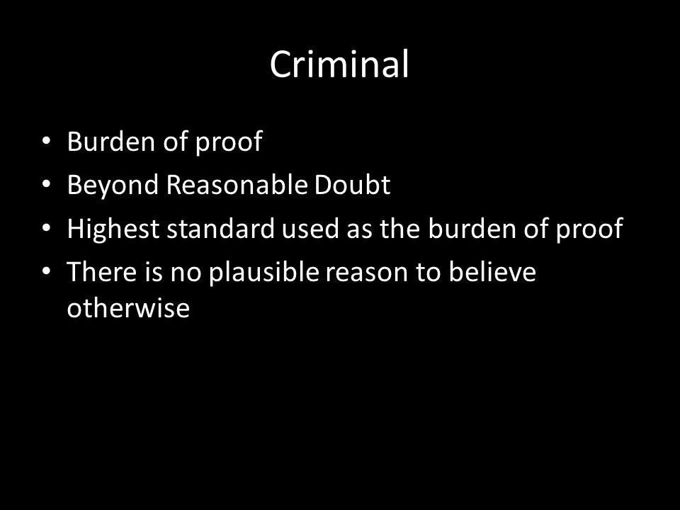 Criminal Burden of proof Beyond Reasonable Doubt Highest standard used as the burden of proof There is no plausible reason to believe otherwise