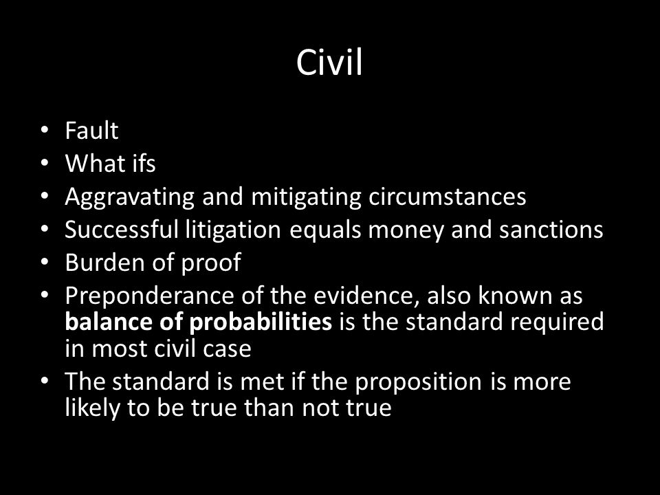 Civil Fault What ifs Aggravating and mitigating circumstances Successful litigation equals money and sanctions Burden of proof Preponderance of the evidence, also known as balance of probabilities is the standard required in most civil case The standard is met if the proposition is more likely to be true than not true