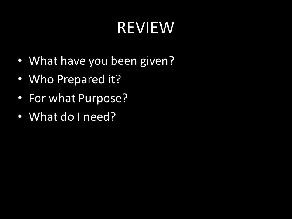 REVIEW What have you been given? Who Prepared it? For what Purpose? What do I need?