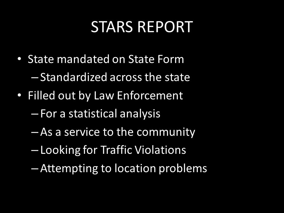 STARS REPORT IN 2012 National there were 36,200 fatal crashes In Missouri There were 137,384 reports filed with MSHP There were 826 persons killed in 762 crashes SPD filed 5% of these reports (6,889) Springfield PD 22 fatal crashes Columbia PD 5 fatal crashes Kansas City PD 69 Fatal crash (highest in the state)
