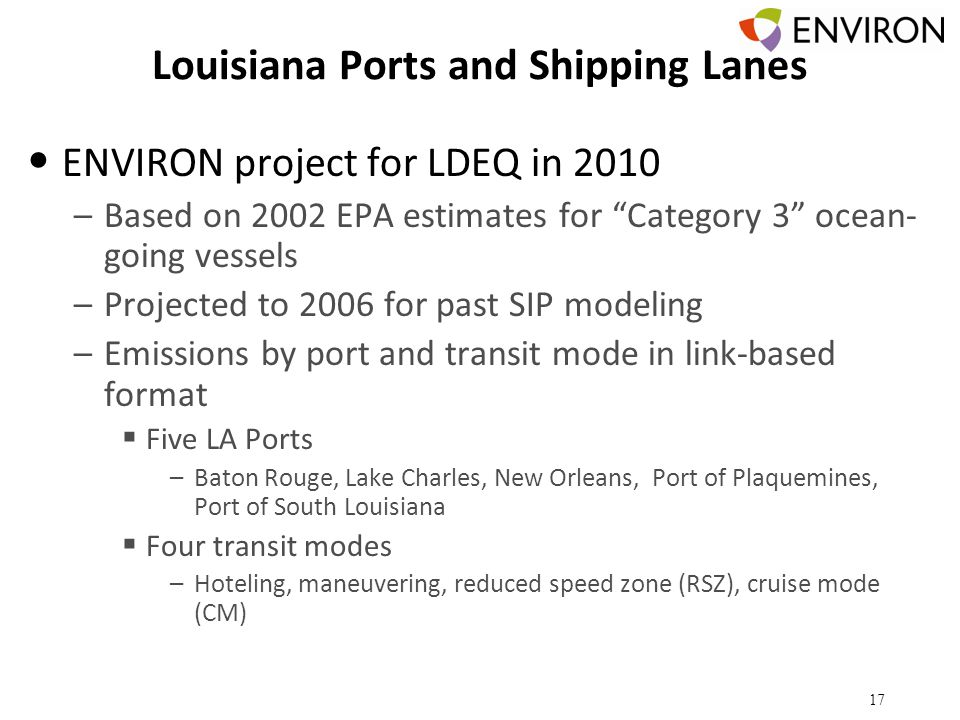 Louisiana Ports and Shipping Lanes ENVIRON project for LDEQ in 2010 –Based on 2002 EPA estimates for Category 3 ocean- going vessels –Projected to 2006 for past SIP modeling –Emissions by port and transit mode in link-based format  Five LA Ports –Baton Rouge, Lake Charles, New Orleans, Port of Plaquemines, Port of South Louisiana  Four transit modes –Hoteling, maneuvering, reduced speed zone (RSZ), cruise mode (CM) 17