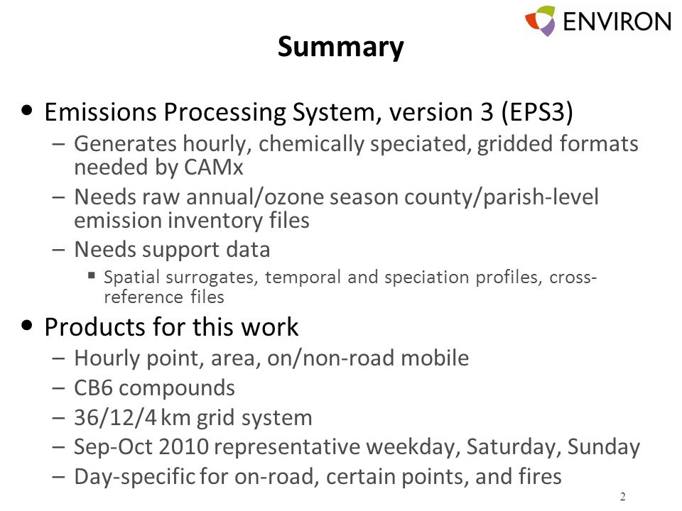 Summary Emissions Processing System, version 3 (EPS3) –Generates hourly, chemically speciated, gridded formats needed by CAMx –Needs raw annual/ozone season county/parish-level emission inventory files –Needs support data  Spatial surrogates, temporal and speciation profiles, cross- reference files Products for this work –Hourly point, area, on/non-road mobile –CB6 compounds –36/12/4 km grid system –Sep-Oct 2010 representative weekday, Saturday, Sunday –Day-specific for on-road, certain points, and fires 2