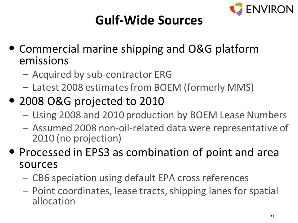 Gulf-Wide Sources Commercial marine shipping and O&G platform emissions –Acquired by sub-contractor ERG –Latest 2008 estimates from BOEM (formerly MMS) 2008 O&G projected to 2010 –Using 2008 and 2010 production by BOEM Lease Numbers –Assumed 2008 non-oil-related data were representative of 2010 (no projection) Processed in EPS3 as combination of point and area sources –CB6 speciation using default EPA cross references –Point coordinates, lease tracts, shipping lanes for spatial allocation 21