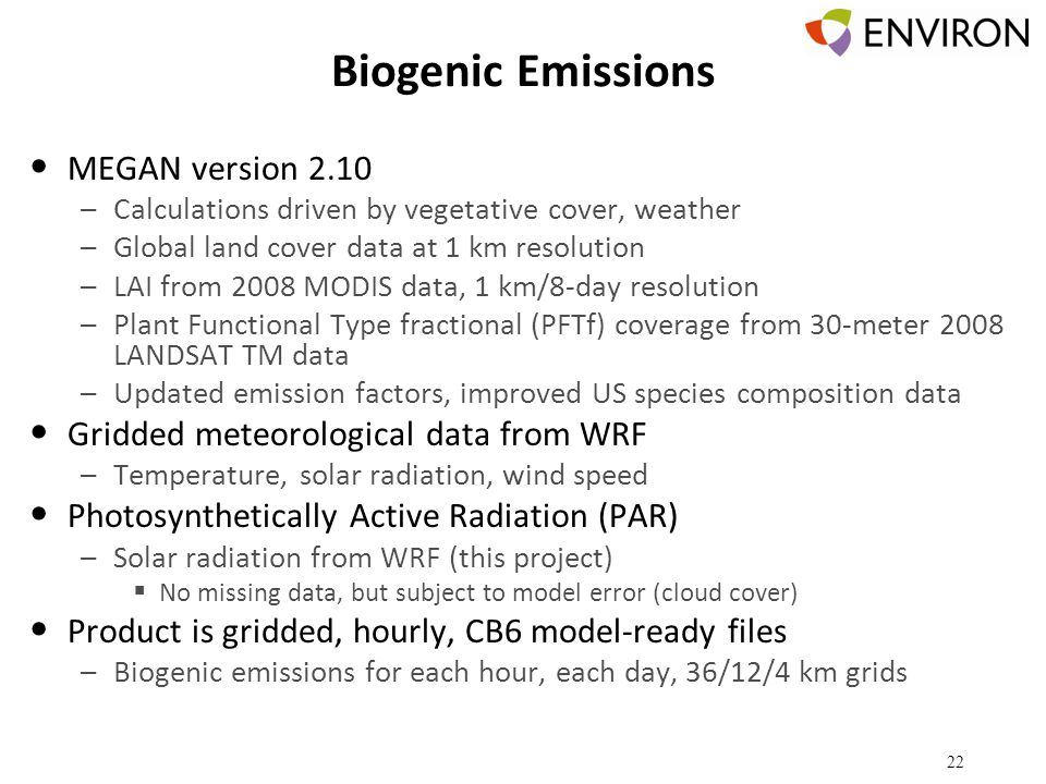 Biogenic Emissions MEGAN version 2.10 –Calculations driven by vegetative cover, weather –Global land cover data at 1 km resolution –LAI from 2008 MODIS data, 1 km/8-day resolution –Plant Functional Type fractional (PFTf) coverage from 30-meter 2008 LANDSAT TM data –Updated emission factors, improved US species composition data Gridded meteorological data from WRF –Temperature, solar radiation, wind speed Photosynthetically Active Radiation (PAR) –Solar radiation from WRF (this project)  No missing data, but subject to model error (cloud cover) Product is gridded, hourly, CB6 model-ready files –Biogenic emissions for each hour, each day, 36/12/4 km grids 22