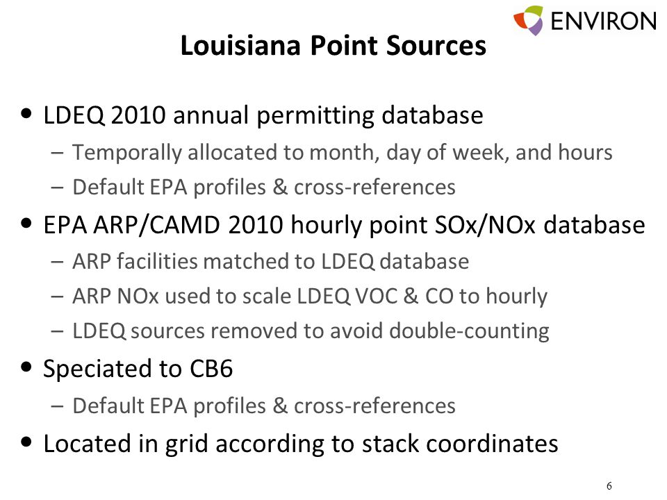 Louisiana Point Sources LDEQ 2010 annual permitting database –Temporally allocated to month, day of week, and hours –Default EPA profiles & cross-references EPA ARP/CAMD 2010 hourly point SOx/NOx database –ARP facilities matched to LDEQ database –ARP NOx used to scale LDEQ VOC & CO to hourly –LDEQ sources removed to avoid double-counting Speciated to CB6 –Default EPA profiles & cross-references Located in grid according to stack coordinates 6