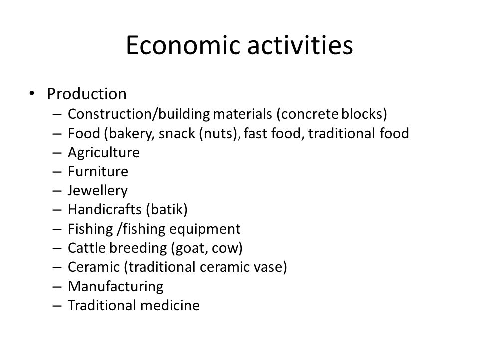 Economic activities Production – Construction/building materials (concrete blocks) – Food (bakery, snack (nuts), fast food, traditional food – Agriculture – Furniture – Jewellery – Handicrafts (batik) – Fishing /fishing equipment – Cattle breeding (goat, cow) – Ceramic (traditional ceramic vase) – Manufacturing – Traditional medicine