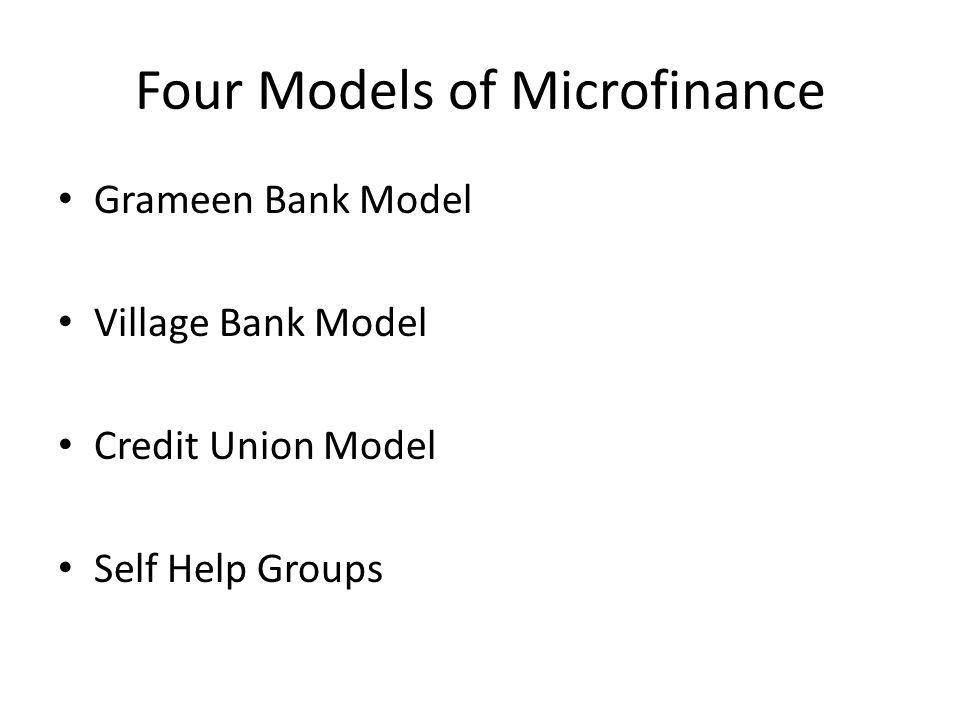 Four Models of Microfinance Grameen Bank Model Village Bank Model Credit Union Model Self Help Groups