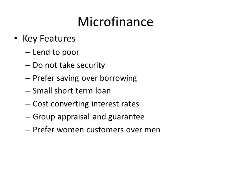 Microfinance Key Features – Lend to poor – Do not take security – Prefer saving over borrowing – Small short term loan – Cost converting interest rates – Group appraisal and guarantee – Prefer women customers over men