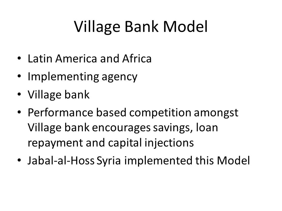 Village Bank Model Latin America and Africa Implementing agency Village bank Performance based competition amongst Village bank encourages savings, loan repayment and capital injections Jabal-al-Hoss Syria implemented this Model