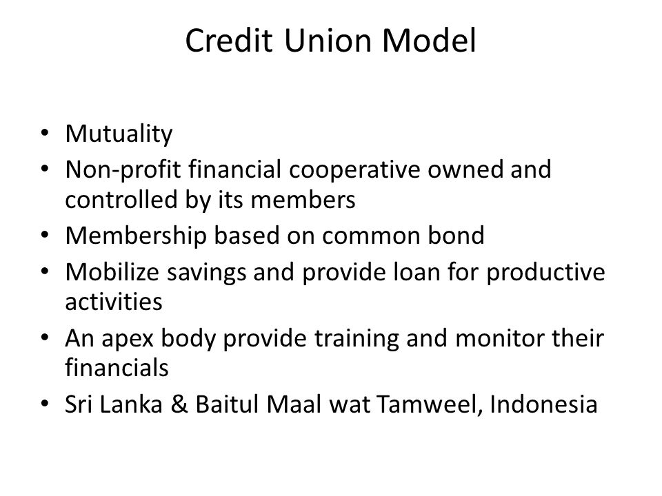 Credit Union Model Mutuality Non-profit financial cooperative owned and controlled by its members Membership based on common bond Mobilize savings and provide loan for productive activities An apex body provide training and monitor their financials Sri Lanka & Baitul Maal wat Tamweel, Indonesia
