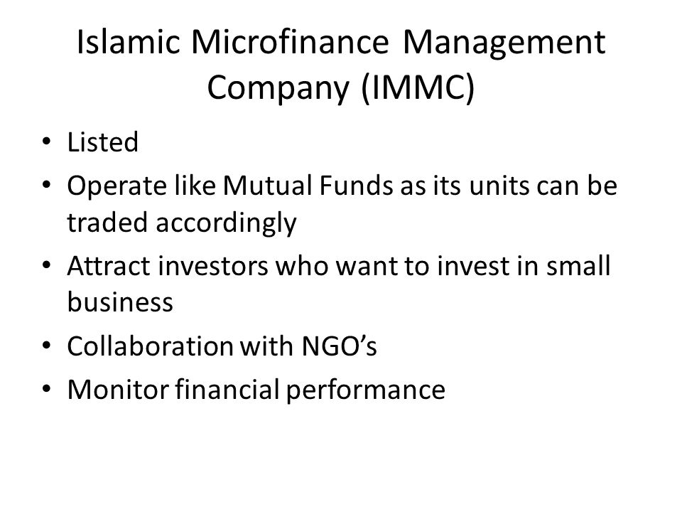 Islamic Microfinance Management Company (IMMC) Listed Operate like Mutual Funds as its units can be traded accordingly Attract investors who want to invest in small business Collaboration with NGO's Monitor financial performance
