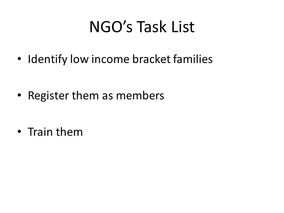 NGO's Task List Identify low income bracket families Register them as members Train them