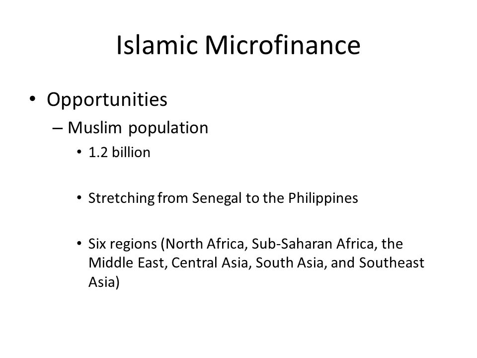 Islamic Microfinance Opportunities – Muslim population 1.2 billion Stretching from Senegal to the Philippines Six regions (North Africa, Sub-Saharan Africa, the Middle East, Central Asia, South Asia, and Southeast Asia)