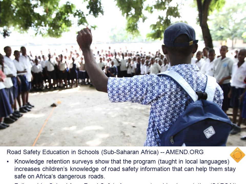 Road Safety Education in Schools (Sub-Saharan Africa) -- AMEND.ORG Knowledge retention surveys show that the program (taught in local languages) increases children's knowledge of road safety information that can help them stay safe on Africa's dangerous roads.