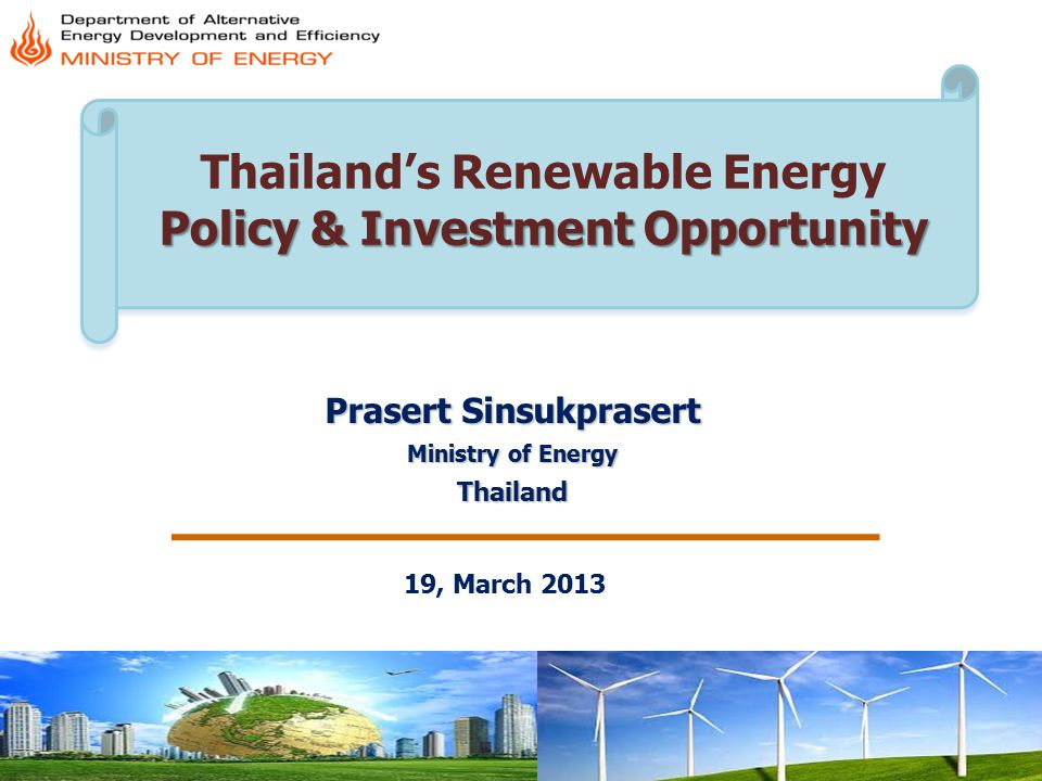 Committed to the development of low-carbon society Government Funding On R & D & D Activities Private-Led Investment 10 years Alternative Eergy- Development Plan (AEDP-Master Plan 2012-2021) Target 25 % of RE in Total Energy Consumption By 2021 solarwind 2,000 MW 1,200 MW 3,200 MW Bio-energy biomass Bio-gas MSW 3,630 MW 600 MW160 MW 4,390 MW Hydro power plant Sm all Mi cro Pumped- Storage 324 MW 1,284 MW 1,608 MW New energy Ocean & Tidal Geothermal 2 MW1 MW 3 MW Biofuels Ethanol Bio- diesel 2 nd –Gen.